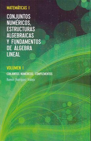 MATEMATICAS I CONJUNTO NUMERICO ESTRUCTURAS ALGEBRAICAS Y FUNDAMENTOS DE ALGEBRA LINEAL / VOL.CONJUNTOS NUMERICOS COMPLEMENTOS