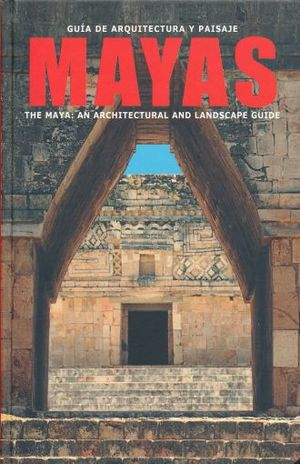GUIA DE ARQUITECTURA Y PAISAJE MAYAS / THE MAYA AN ARCHITECTURAL AND LANDSCAPE GUIDE / PD.
