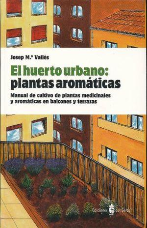 HUERTO URBANO PLANTAS AROMATICAS, EL. MANUAL DE CULTIVO DE PLANTAS MEDICINALES Y AROMATICAS EN BALCONES Y TERRAZAS