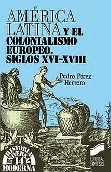 AMERICA LATINA Y EL COLONIALISMO EUROPEO SIGLOS XVI AL XVIII