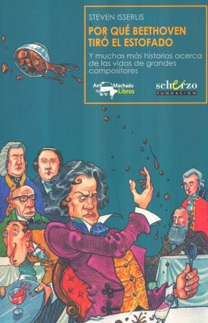 POR QUE BEETHOVEN TIRO EL ESTOFADO Y MUCHAS MAS HISTORIAS ACERCA DE LAS VIDAS DE GRANDES COMPOSITORES