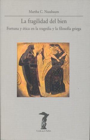 FRAGILIDAD DEL BIEN, LA. FORTUNA Y ETICA EN LA TRAGEDIA Y LA FILOSOFIA GRIEGA