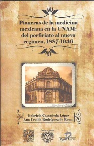 PIONERAS DE LA MEDICINA MEXICANA EN LA UNAM. DEL PORFIRIATO AL NUEVO REGIMEN 1887-1936
