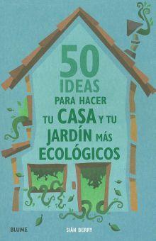 50 IDEAS PARA HACER TU CASA Y TU JARDIN MAS ECOLOGICOS