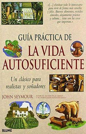 GUIA PRACTICA DE LA VIDA AUTOSUFICIENTE. UN CLASICO PARA REALISTAS Y SOÑADORES