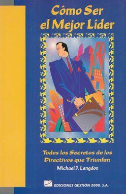 COMO SER EL MEJOR LIDER. TODOS LOS SECRETOS DE LOS DIRECTIVOS QUE TRUNFAN