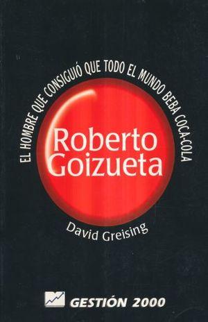 ROBERTO GOIZUETA. EL HOMBRE QUE CONSIGUIO QUE TODO EL MUNDO BEBA COCA-COLA