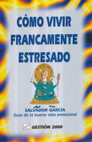 COMO VIVIR FRANCAMENTE ESTRESADO. GUIA DE LA BUENA VIDA EMOCIONAL
