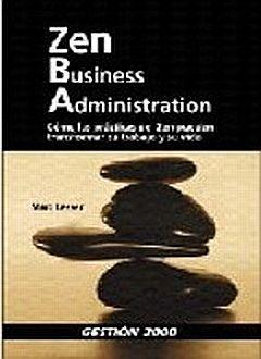 ZEN BUSINESS ADMINISTRATION. COMO LAS PRACTICAS DEL ZEN PUEDEN TRANSFORMAR SU TRABAJO Y SU VIDA