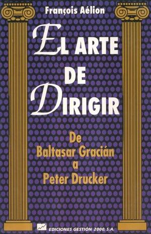 ARTE DE DIRIGIR, EL. DE BALTASAR GRACIAN A PETER DRUCKER