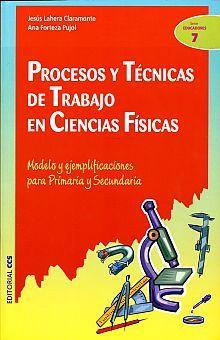 PROCESOS Y TECNICAS DE TRABAJO EN CIENCIAS FISICAS. MODELO Y EJEMPLIFICACIONES PARA PRIMARIA Y SECUNDARIA
