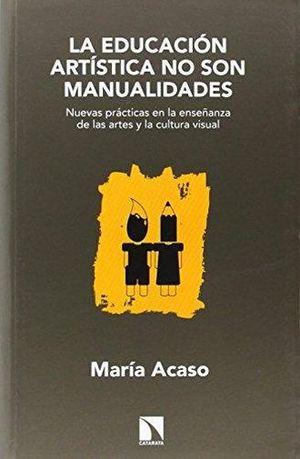 EDUCACION ARTITICA NO SON MANUALIDADES, LA. NUEVAS PRACTICAS EN LA ENSEÑANZA DE LAS ARTES Y LA CULTURA VISUAL