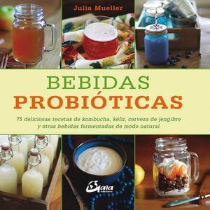 BEBIDAS PROBIOTICAS. 75 DELICIOSAS RECETAS DE KOMBUCHA KEFIR CERVEZA DE JENGIBRE Y OTRAS BEBIDAS FERMENTADAS DE MODO NATURAL / PD.