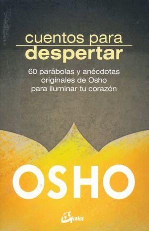 CUENTOS PARA DESPERTAR. 60 PARABOLAS Y ANECTODAS ORIGINALES DE OSHO PARA ILUMINAR TU CORAZON