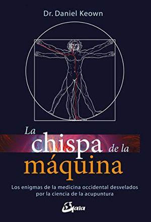 CHISPA DE LA MAQUINA, LA. LOS ENIGMAS DE LAMEDICINA OCCIDENTAL DESVELADOS POR LA CIENCIA DE LA ACUPUNTURA