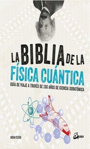 BIBLIA DE LA FISICA CUANTICA, LA. GUIA DE VIAJE A TRAVES DE 200 AÑOS DE CIENCIA SUBATOMICA