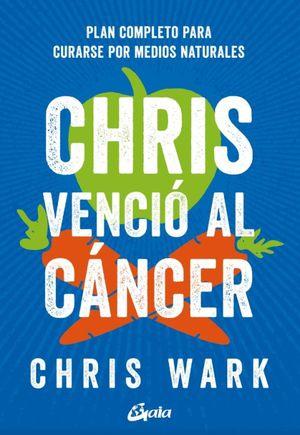 Chris venció al cáncer. Plan completo para curarse por medios naturales