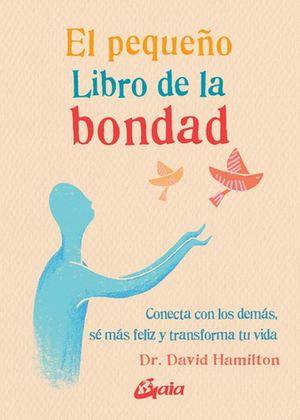 El Pequeño libro de la bondad. Conecta con los demás, sé más feliz y transforma tu vida