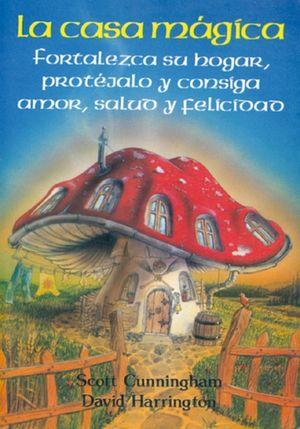 La casa magica. Fortalezca su hogar, protégalo y consiga amor, salud y felicidad