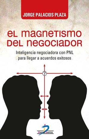 MAGNETISMO DEL NEGOCIADOR, EL. INTELIGENCIA NEGOCIADORA CON PNL PARA LLEGAR A ACUERDOS EXITOSOS