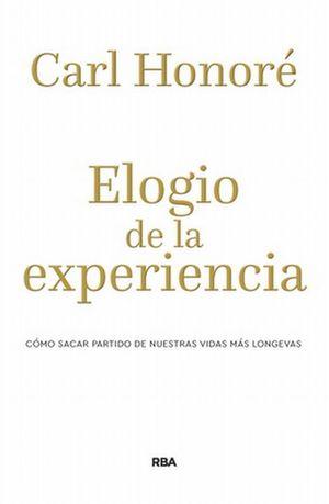 ELOGIO DE LA EXPERIENCIA. COMO SACAR PARTIDO DE NUESTRAS VIDAS MAS LONGEVAS