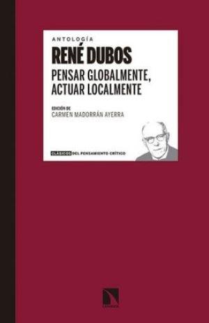 ANTOLOGIA RENE DUBOS. PENSAR GLOBALMENTE ACTUAR LOCALMENTE