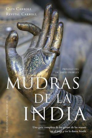 MUDRAS DE LA INDIA. UNA GUIA COMPLETA DE LOS GESTOS DE LAS MANOS EN EL YOGA Y EN LA DANZA HINDU