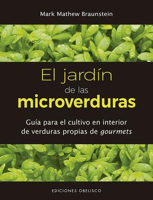 JARDIN DE LAS MICROVERDURAS, EL. GUIA PARA EL CULTIVO EN INTERIOR DE VERDURAS PROPIAS DE GOURMETS