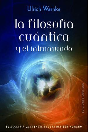FILOSOFIA CUANTICA Y EL INTRAMUNDO, LA. EL ACCESO A LA ESENCIA OCULTA DEL SER HUMANO
