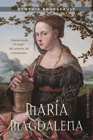 MARIA MAGDALENA. DESCUBRIENDO LA MUJER DEL CORAZON DEL CRISTIANISMO