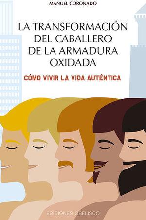 TRANSFORMACION DEL CABALLERO DE LA ARMADURA OXIDADA, LA. COMO VIVIR LA VIDA AUTENTICA