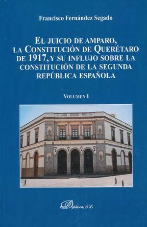 JUICIO DE AMPARO, EL. LA CONSTITUCION DE QUERETARO DE 1917 Y SU INFLUJO SOBRE LA CONSTITUCION DE LA SEGUNDA REPUBLICA ESPAÑOLA / VOL. 1