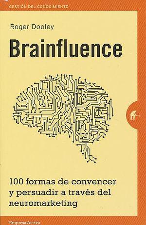 BRAINFLUENCE. 110 FORMAS DE CONVENCER Y PERSUADIR A TRAVÉS DEL NEUROMARKETING