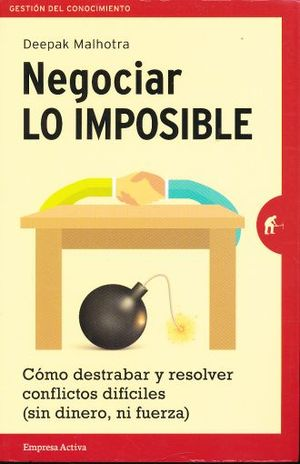 NEGOCIAR LO IMPOSIBLE. COMO DESTRABAR Y RESOLVER CONFLICTOS DIFICILES (SIN DINERO NI FUERZA)