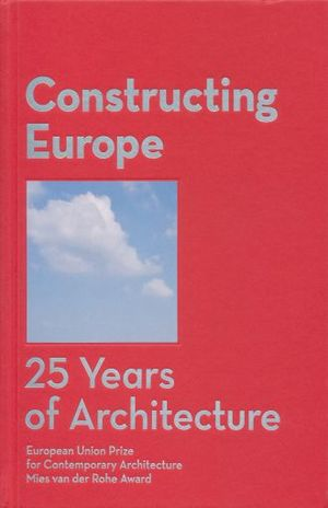 CONSTRUCTING EUROPE. 25 YEARS OF ARCHITECTURE EUROPEAN UNION PRIZE FOR CONTEMPORARY ARCHITECTURE