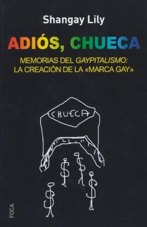 ADIOS CHUECA. MEMORIAS DEL GAYPITALISMO LA CREACION DE LA MARCA GAY