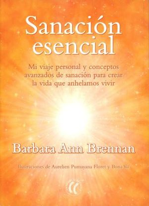 SANACION ESCENCIAL. MI VIAJE PERSONAL Y CONCEPTOS AVANZADOS DE SANACION PARA CREAR LA VIDA QUE ANHELAMOS VIVIR