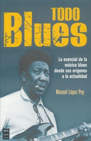 TODO BLUES. LO ESENCIAL DE LA MUSICA BLUES DESDE SUS ORIGENES A LA ACTUALIDAD
