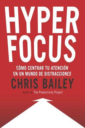 Hyperfocus. Cómo centrar tu atención en un mundo de distracciones