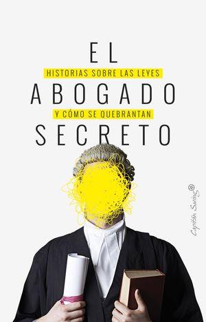 El abogado secreto. Historias sobre las leyes y cómo se quebrantan