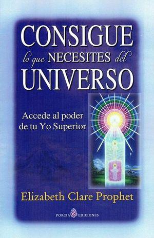 CONSIGUE LO QUE NECESITES DEL UNIVERSO. ACCEDE AL PODER DE TU YO SUPERIOR / 4 ED.