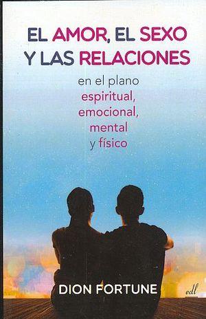 AMOR EL SEXO Y LAS RELACIONES EN EL PLANO ESPIRITUAL EMOCIONAL MENTAL Y FISICO, EL