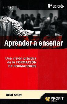 APRENDER A ENSEÑAR. UNA VISION PRACTICA DE LA FORMACION DE FORMADORES / 6 ED.