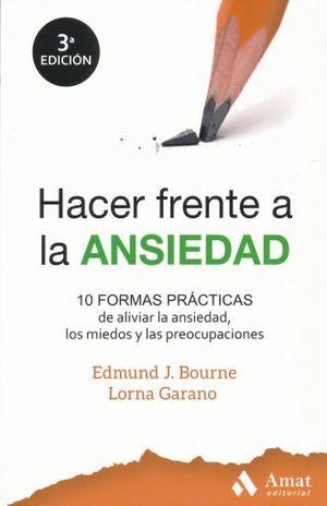 HACER FRENTE A LA ANSIEDAD. 10 FORMAS PRACTICAS DE ALIVIAR LA ANSIEDAD LOS MIEDOS Y LAS PREOCUPACIONES / 3 ED.