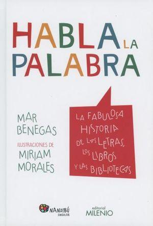 HABLA LA PALABRA. LA FABULOSA HISTORIA DE LAS LETRAS LOS LIBROS Y LAS BIBLIOTECAS / PD.