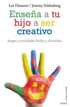ENSEÑA A TU HIJO A SER CREATIVO. JUEGOS Y ACTIVIDADES FACILES Y DIVERTIDOS