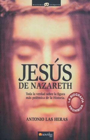 JESUS DE NAZARETH. TODA LA VERDAD SOBRE LA FIGURA MAS POLEMICA DE LA HISTORIA
