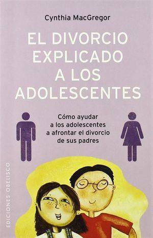 DIVORCIO EXPLICADO A LOS ADOLESCENTES, EL. COMO AYUDAR A LOS ADOLESCENTES A AFRONTAR EL DIVORCIO DE