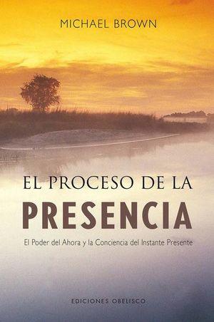 PROCESO DE LA PRESENCIA, EL. EL PODER DEL AHORA Y LA CONCIENCIA DEL INSTANTE PRESENTE / 6 ED.