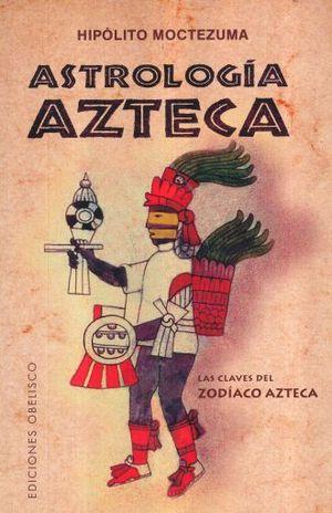 ASTROLOGIA AZTECA. LAS CLAVES DEL ZODIACO AZTECA